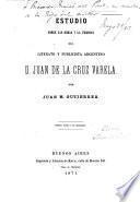 Estudio sobre las obras y la persona del literato y publicista argentino d. Juan de la Cruz Varela
