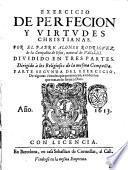 Exercicio de perfecion y virtudes christianas. Por el padre Alonso Rodriguez, de la compañia de Iesus, natural de Valladolid. Diuidido en trs partes. ... Parte primera [-tercera! ... Reuista de nueuo por el mesmo autor