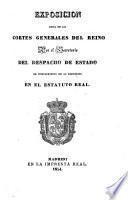 Exposicion leida en las Cortes Generales del Reino por el Secretario del Despacho de Estado en cumplimiento de lo prevenido en el Estatuo Real