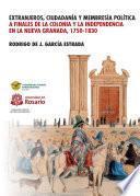 Extranjeros, ciudadanía y membresía: Política a finales de la Colonia y la Independencia en la Nueva Granada 1750- 1830