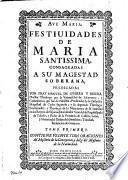 Festividades de Maria Santissima, Consagradas A Su Magestad Soberana, Predicadas Por Fray Manuel De Guerra Y Ribera
