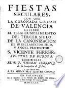 Fiestas seculares con que la coronada ciudad de Valencia celebró el feliz cumplimiento del tercer siglo de la canonización de su esclarecido hijo y angel protector S. Vicente Ferrer ...