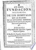Fundacion historica de los hospitales que la religion de la Santissima Trinidad, redempcion de cautivos, de calçados, tiene en la ciudad de Argel ...