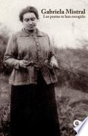 Gabriela Mistral. Los poetas te han escogido