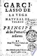 Garcilasso de la Vega natural de Toledo principe de los poetas Castellanos de Don Thomas Tamaio de Vargas