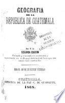 Geografia de la Republica de Guatemala ... Segunda edicion, etc