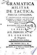 Gramatica militar de tactica, para la cavalleria, ò Instruccion abreviada, en preguntas, y respuestas ... y puede servir de catecismo teorico, para el examen de los oficiales, y soldados