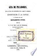 Guia de pecadores, en la cual de contiene una larga y copiosa exhortacion a la virtud y guarda de los mandamentos divinos