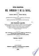 Guia-manual del Comercio y de la Banca, ó sea Tratado ... de operaciones mercantiles, cambios, arbitrajes, y monedas, pesas y medidas ... Tercera edicion