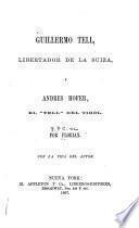 Guillermo Tell, libertador de la Suiza y Andres Hofer, el Tell del Tirol, con la vide del autor