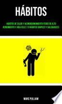 Hábitos : Hábitos De Salud Y Acondicionamiento Físico De Alto Rendimiento Y Vida Feliz (10 Hábitos Simples Y Saludables)
