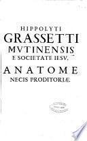 Hippolyti Grassetti mutinensis e Societate Iesu, Anatome necis proditoriae, continens accuratam inspectionem eorum omnium, quae ad Homicidij Proditorij fabricam spectant ...