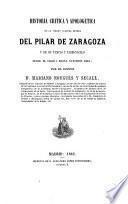Historia crítica y apologética de la Vírgen Nuestra Señora del Pilar de Zaragoza y de su templo y tabernáculo desde el sigloI hasta nuestros días