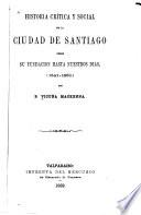 Historia crítica y social de la Ciudad de Santiago, desde su fundacion hasta nuestros dias, (1541-1868.)