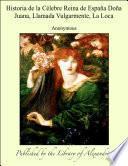 Historia de la C_lebre Reina de EspaÐa DoÐa Juana, Llamada Vulgarmente, La Loca
