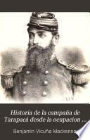 Historia de la campaña de Tarapacá desde la ocupacion de Antofagasta hasta proclamacion de la dictadura en el Perú