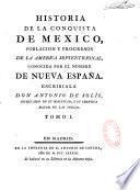 Historia de la conquista de México, poblacion y progesos de la America Septentrional, conocida por el nombre de Nueva España. Escribiala Don Antonio de Solis,...
