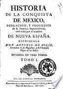 Historia de la conquista de Mexico, poblacion, y progresos de la America septrional, conocida por el nombre de nueva España. Escribiala don Antonio de Solis ... Dividida en tres tomos. Tomo 1. [- 3.]