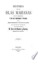 Historia de la islas Marianas con su derrotero, y de las Carolinas y Palaos, desde el descubrimiento por Magallanes en el affo 1521, hasta nuestros días