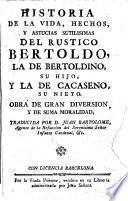"""Historia de la vida, hechos, y astucias sutilísimas del rustico Bertoldo, la de Bertoldino, su hijo, y la de Cacaseno, su nieto ... [A translation of """"Le Sottilissime astutie di Bertoldo"""" and """"Le Piacevoli et ridicolose simplicità di Bertoldino"""" by G. C. Croce, and the """"Novella di Cacasseno"""" by A. Banchieri.] Traducida por D. Juan Bartolomé. [With illustrations.]"""