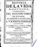 Historia de la vida maravillosa y admirable del segundo Pablo de España, el apostol valenciano, S. Vicente Ferrer