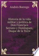 Historia de la vida militar y politica de Don Francisco Serrano y Domínguez, Duque de la Torre