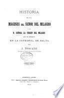 Historia de las imágenes del Señor del Milagro y de N.Señora la Virgen del Milagro que se veneran en la Catedral de Salta
