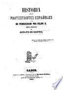 Historia de loa protestantes españoles y de su persecucion por Felipe II.