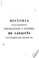 Historia de los movimientos separación y guerra de Cataluña en tiempo de Felipe IV.