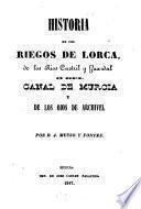 Historia de los riegos de Lorca, de los rios Castril y Guazdal ò del canal de Murcia y de los ojos de Archivel