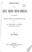 Historia general de las antiguas colonias hispano-americanas desde su descubrimiento hasta el año mil ochocientos ocho
