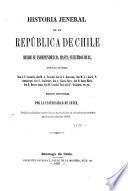 Historia jeneral de la República de Chile desde su independencia hasta nuestros dias ...: Benavente, D. J. Primeras campañas en la guerra de la independencia de Chile. Amunátegui, M. L. La reconquista española. 1867 [1881