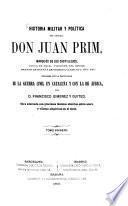 Historia militar y politica del General Don Juan Prim, Marqués de los Castillejos, Conde de Reus, Vizconde del Bruch, Grande de España de primera clase etc etc