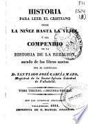 Historia para leer el cristiano desde la niñez hasta la vejez, ó sea Compendio de la historia de la religión, sacado de los libros santos