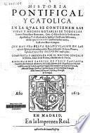 Historia pontifical y catolica. En la qval se contienen las vidas y hechos notables de todos los Sumos Pontífices Romanos ...
