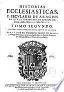Historias ecclesiasticas, y seculares de Aragon en que se continuan los annales de Curita, ....Por el dotor Vincencio Blasco de Lanuza,...
