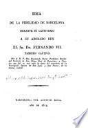 Idea de la fidelidad de Barcelona durante su cautiverio a su adorado rey, el Sr. Dn. Fernando VII, tambien cautivo