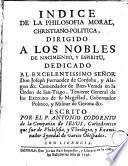 Indice de la philosofia moral, christiano-politica, dirigido a los nobles de nacimiento, y espiritu ...