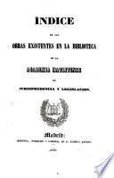 Indice de las obras existentes en la biblioteca de la Academia Matritense de Jurisprudenoia y legislacion