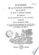 Informe de la Sociedad Económica de Madrid al real y supremo consejo de castilla en el expediente de ley agraria, extendido por su individuo de numero el Sr. D. Gaspar Melchor de Jovellanos,...