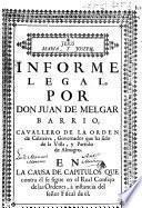 Informe legal, por Don Juan de Melgar Barrio, Cavallero de la Orden de Calatrava ... en la causa de capitulos que contra èl se sigue en el Real Consejo de las Ordenes, à instancia del señor fiscal de èl