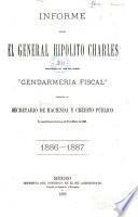 Informe que el general Hipolito Charles comandante en jefe del cuerpo Gendarmeria Fiscal presenta al secretario de Hacienda y Credito Publico en cumplimiento de la ley de 21 de Marzo de 1885. 1886-1887