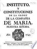 Instituto y constituciones de la Orden de la Compañia de Maria Nuestra Señora