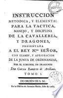 Instruccion metodica, y elemental para la tactica, manejo, y disciplina de la cavalleria, y dragones presentada a el Rey N.tro senor, con examen, y aprobacion de la Junta de Ordenanzas, por el coronel de dreagones don Garcia Ramirez de Arellano
