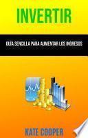 Invertir: Guía Sencilla Para Aumentar Los Ingresos ( Investing )