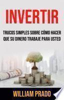 Invertir: Trucos Simples Sobre Cómo Hacer Que Su Dinero Trabaje Para Usted