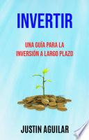 Invertir : Una Guía Para La Inversión A Largo Plazo