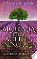 LA Alquimia De Los Aceites Esenciales: Un Libro Completo De Aceites Esennciales Y Aromaterapia