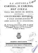 La antigua Carteia, ó Carcesa, hoy Cieza, villa del Reyno de Murcia