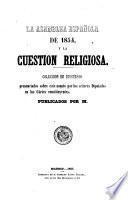 La Asamblea Española de 1854, y la Cuestion Religiosa. Coleccion de discursos pronunciados sobre este asunto por los señores Diputados en los Cortes constituyentes. Publicados por M.